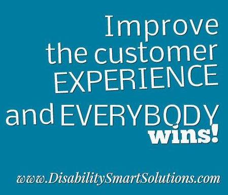 Improve the customer experience and everybody wins.  www.DisabilitySmartSolutions.com